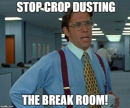 That Would Be Great Meme | STOP CROP DUSTING THE BREAK ROOM! | image tagged in memes,that would be great | made w/ Imgflip meme maker