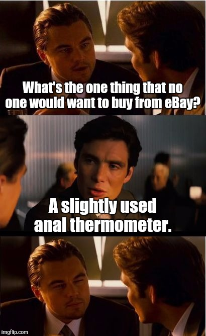 Inception Meme | What's the one thing that no one would want to buy from eBay? A slightly used anal thermometer. | image tagged in memes,inception | made w/ Imgflip meme maker