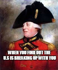 WHEN YOU FIND OUT THE U.S IS BREAKING UP WITH YOU | image tagged in king george iii | made w/ Imgflip meme maker