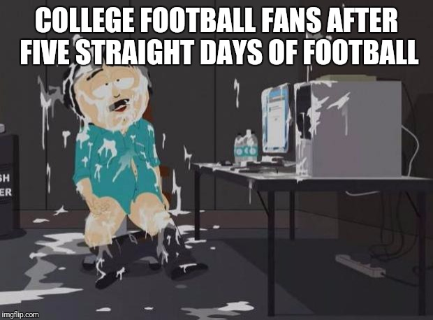 south park orgasm | COLLEGE FOOTBALL FANS AFTER FIVE STRAIGHT DAYS OF FOOTBALL | image tagged in south park orgasm | made w/ Imgflip meme maker