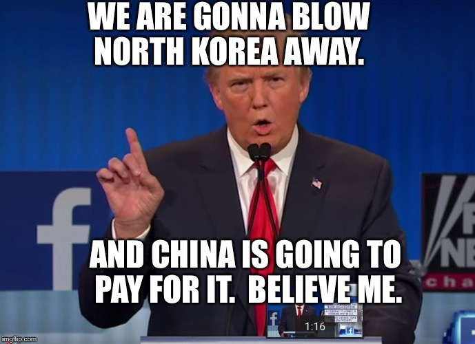 Its going to happen. | WE ARE GONNA BLOW NORTH KOREA AWAY. AND CHINA IS GOING TO PAY FOR IT.  BELIEVE ME. | image tagged in trump,silly tweets,usa,trump,donald,great | made w/ Imgflip meme maker