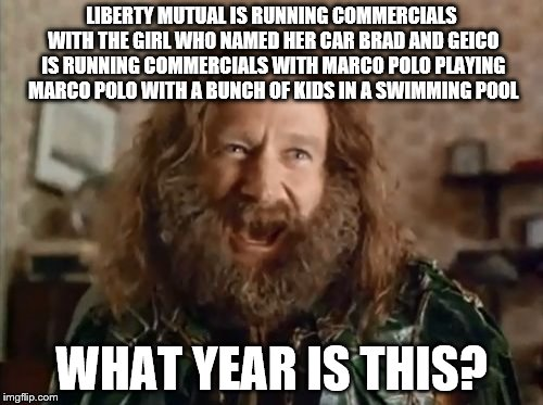 What Year Is It | LIBERTY MUTUAL IS RUNNING COMMERCIALS WITH THE GIRL WHO NAMED HER CAR BRAD AND GEICO IS RUNNING COMMERCIALS WITH MARCO POLO PLAYING MARCO PO | image tagged in memes,what year is it,liberty mutual,named your car brad,geico,marco polo | made w/ Imgflip meme maker