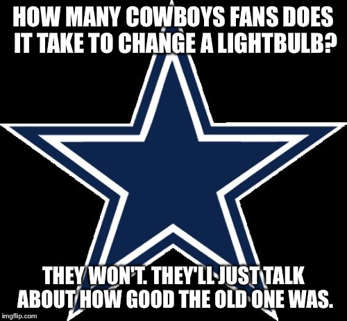 Dallas Cowboys |  HOW MANY COWBOYS FANS DOES IT TAKE TO CHANGE A LIGHTBULB? THEY WON'T. THEY'LL JUST TALK ABOUT HOW GOOD THE OLD ONE WAS. | image tagged in memes,dallas cowboys | made w/ Imgflip meme maker