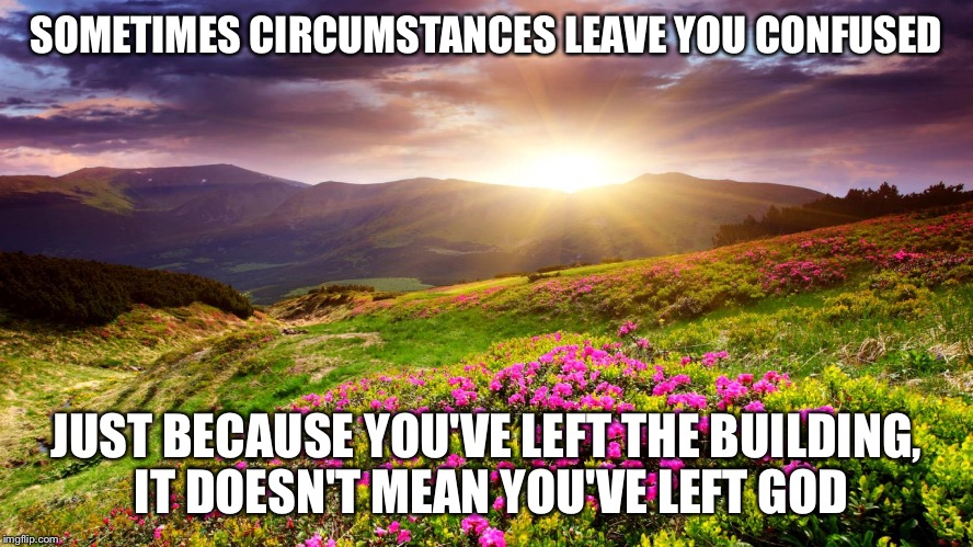 Field of Flowers | SOMETIMES CIRCUMSTANCES LEAVE YOU CONFUSED JUST BECAUSE YOU'VE LEFT THE BUILDING, IT DOESN'T MEAN YOU'VE LEFT GOD | image tagged in field of flowers | made w/ Imgflip meme maker