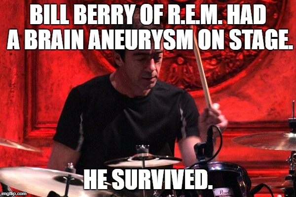 Brain Aneurysm | BILL BERRY OF R.E.M. HAD A BRAIN ANEURYSM ON STAGE. HE SURVIVED. | image tagged in brain aneurysm | made w/ Imgflip meme maker