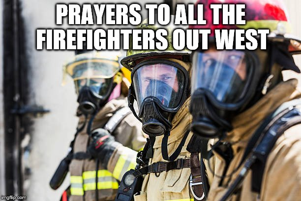 PRAYERS TO ALL THE FIREFIGHTERS OUT WEST | image tagged in firefighters | made w/ Imgflip meme maker