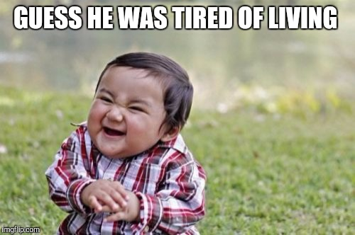 Evil Toddler Meme | GUESS HE WAS TIRED OF LIVING | image tagged in memes,evil toddler | made w/ Imgflip meme maker