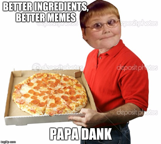 Someone order some dank? | BETTER INGREDIENTS, BETTER MEMES PAPA DANK | image tagged in someone order some dank | made w/ Imgflip meme maker