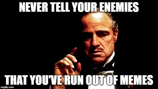 Godfather business | NEVER TELL YOUR ENEMIES THAT YOU'VE RUN OUT OF MEMES | image tagged in godfather business,run out of,memes,enemies,enemy,rule | made w/ Imgflip meme maker