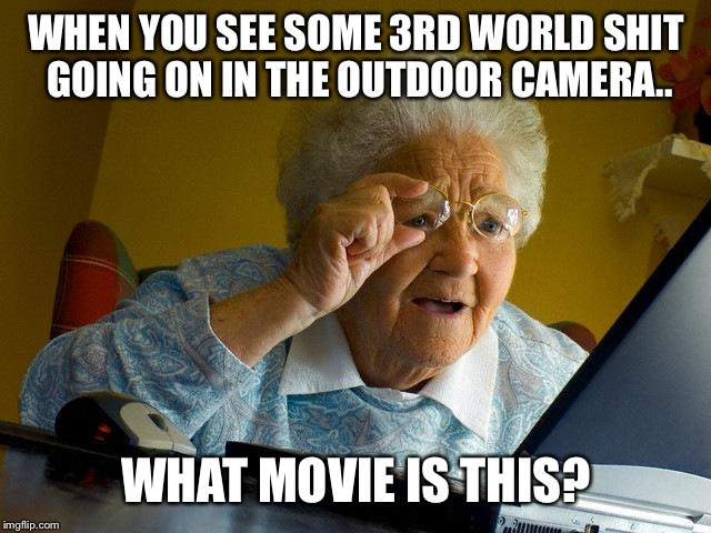 Grandma Finds The Internet Meme | WHEN YOU SEE SOME 3RD WORLD SHIT GOING ON IN THE OUTDOOR CAMERA.. WHAT MOVIE IS THIS? | image tagged in memes,grandma finds the internet | made w/ Imgflip meme maker