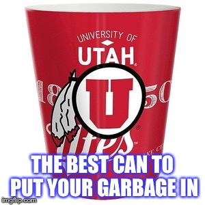 When you hate the u of u | THE BEST CAN TO PUT YOUR GARBAGE IN | image tagged in byu,football,college football,hate,utah,ncaa | made w/ Imgflip meme maker