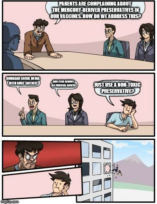 Boardroom Meeting Suggestion Meme | PARENTS ARE COMPLAINING ABOUT THE MERCURY-DERIVED PRESERVATIVES IN OUR VACCINES. HOW DO WE ADDRESS THIS? BOMBARD SOCIAL MEDIA WITH GUILT TAC | image tagged in memes,boardroom meeting suggestion | made w/ Imgflip meme maker