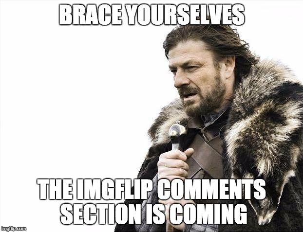 Brace Yourselves X is Coming Meme | BRACE YOURSELVES THE IMGFLIP COMMENTS SECTION IS COMING | image tagged in memes,brace yourselves x is coming | made w/ Imgflip meme maker