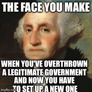 So the revolution succeed. Now what? | THE FACE YOU MAKE WHEN YOU'VE OVERTHROWN A LEGITIMATE GOVERNMENT AND NOW YOU HAVE TO SET UP A NEW ONE | image tagged in george washington,american revolution,monarchy | made w/ Imgflip meme maker
