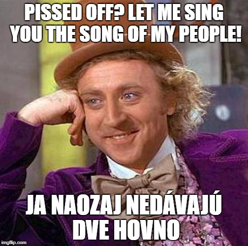put it in translate | PISSED OFF? LET ME SING YOU THE SONG OF MY PEOPLE! JA NAOZAJ NEDÁVAJÚ DVE HOVNO | image tagged in memes,creepy condescending wonka,slovak,let me sing the song of my people,faggot | made w/ Imgflip meme maker