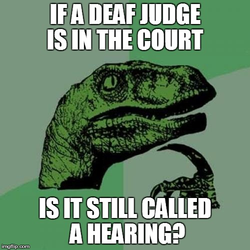 Philosoraptor Meme | IF A DEAF JUDGE IS IN THE COURT IS IT STILL CALLED A HEARING? | image tagged in memes,philosoraptor | made w/ Imgflip meme maker