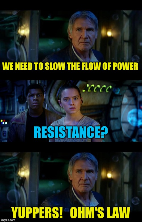 Electronics Wars | WE NEED TO SLOW THE FLOW OF POWER YUPPERS!   OHM'S LAW RESISTANCE? | image tagged in memes,it's true all of it han solo,electricity,bad pun han solo | made w/ Imgflip meme maker