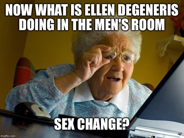 Grandma Finds The Internet Meme | NOW WHAT IS ELLEN DEGENERIS DOING IN THE MEN'S ROOM SEX CHANGE? | image tagged in memes,grandma finds the internet | made w/ Imgflip meme maker