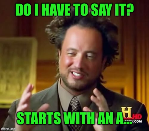 Ancient Aliens Meme | DO I HAVE TO SAY IT? STARTS WITH AN A... | image tagged in memes,ancient aliens | made w/ Imgflip meme maker