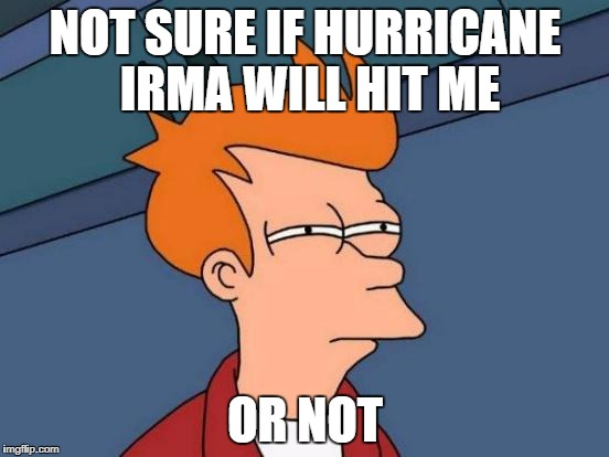 Futurama Fry Meme | NOT SURE IF HURRICANE IRMA WILL HIT ME OR NOT | image tagged in memes,futurama fry | made w/ Imgflip meme maker