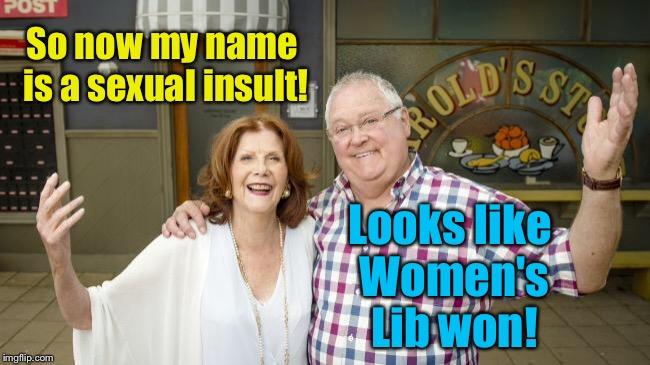 So now my name is a sexual insult! Looks like Women's Lib won! | made w/ Imgflip meme maker
