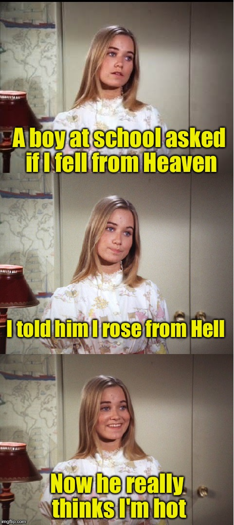 Bad Pun Marcia Brady | A boy at school asked if I fell from Heaven Now he really thinks I'm hot I told him I rose from Hell | image tagged in bad pun marcia brady,memes,bad puns | made w/ Imgflip meme maker