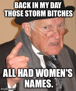 Back In My Day Meme | BACK IN MY DAY THOSE STORM B**CHES ALL HAD WOMEN'S NAMES. | image tagged in memes,back in my day | made w/ Imgflip meme maker
