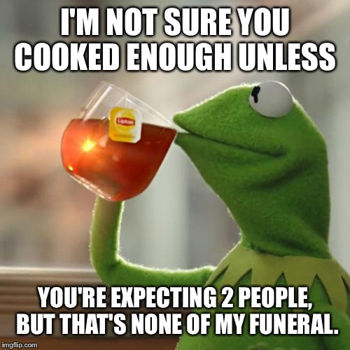 But Thats None Of My Business Meme | I'M NOT SURE YOU COOKED ENOUGH UNLESS YOU'RE EXPECTING 2 PEOPLE, BUT THAT'S NONE OF MY FUNERAL. | image tagged in memes,but thats none of my business,kermit the frog | made w/ Imgflip meme maker