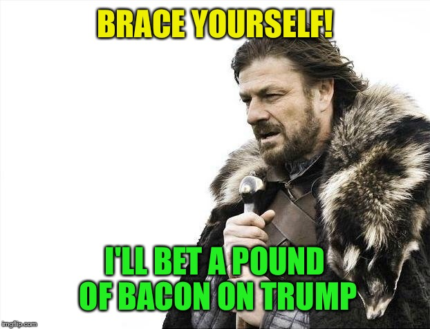 Brace Yourselves X is Coming Meme | BRACE YOURSELF! I'LL BET A POUND OF BACON ON TRUMP | image tagged in memes,brace yourselves x is coming | made w/ Imgflip meme maker