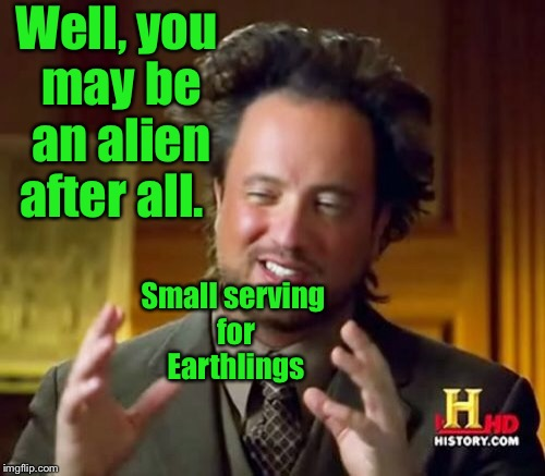 Ancient Aliens Meme | Well, you may be an alien after all. Small serving for Earthlings | image tagged in memes,ancient aliens | made w/ Imgflip meme maker