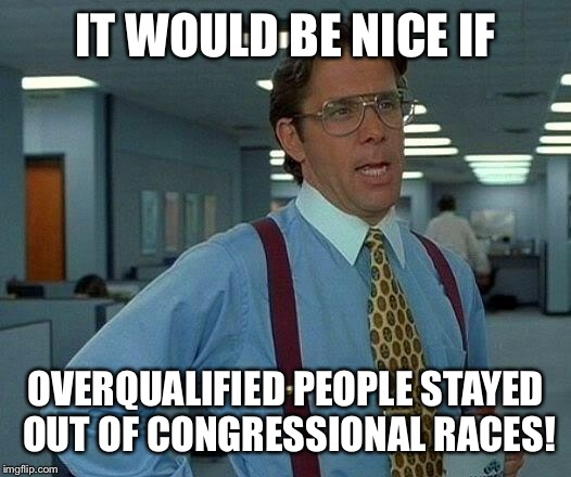 That Would Be Great Meme | IT WOULD BE NICE IF OVERQUALIFIED PEOPLE STAYED OUT OF CONGRESSIONAL RACES! | image tagged in memes,that would be great | made w/ Imgflip meme maker