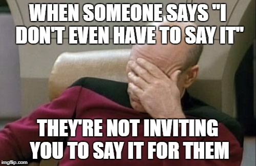 "Captain Picard Facepalm Meme | WHEN SOMEONE SAYS ""I DON'T EVEN HAVE TO SAY IT"" THEY'RE NOT INVITING YOU TO SAY IT FOR THEM 