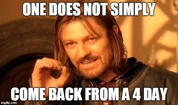 One Does Not Simply Meme | ONE DOES NOT SIMPLY COME BACK FROM A 4 DAY | image tagged in memes,one does not simply | made w/ Imgflip meme maker