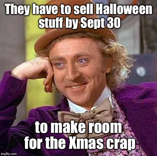Creepy Condescending Wonka Meme | They have to sell Halloween stuff by Sept 30 to make room for the Xmas crap | image tagged in memes,creepy condescending wonka | made w/ Imgflip meme maker