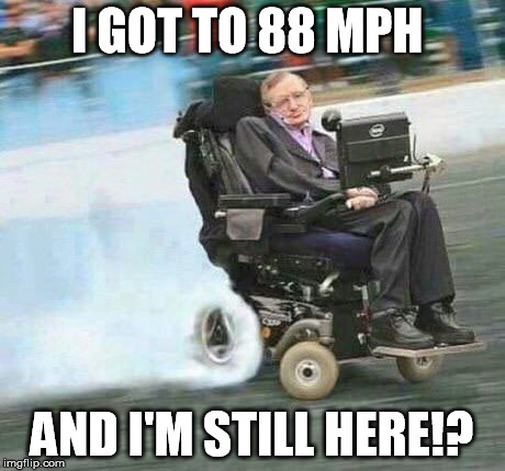 I GOT TO 88 MPH AND I'M STILL HERE!? | image tagged in drifting hawking | made w/ Imgflip meme maker