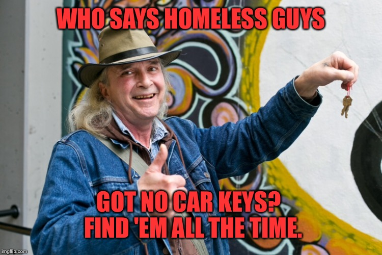 WHO SAYS HOMELESS GUYS GOT NO CAR KEYS?  FIND 'EM ALL THE TIME. | made w/ Imgflip meme maker