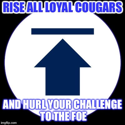 RISE ALL LOYAL COUGARS AND HURL YOUR CHALLENGE TO THE FOE | made w/ Imgflip meme maker