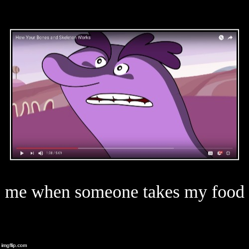 me when someone takes my food | | image tagged in funny,demotivationals | made w/ Imgflip demotivational maker