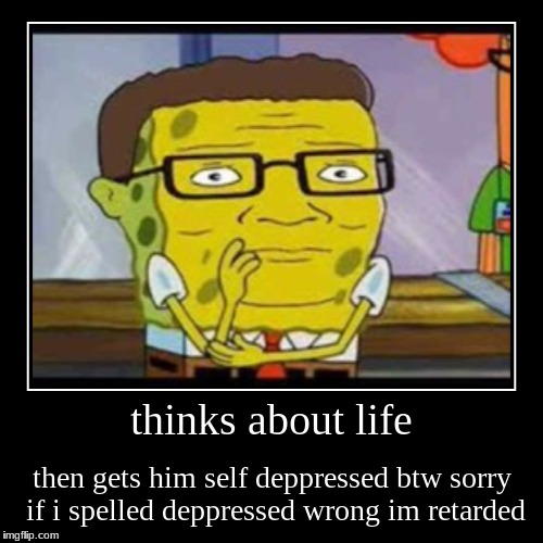thinks about life | then gets him self deppressed btw sorry if i spelled deppressed wrong im retarded | image tagged in funny,demotivationals | made w/ Imgflip demotivational maker