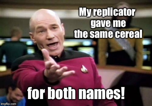 Picard Wtf Meme | My replicator gave me the same cereal for both names! | image tagged in memes,picard wtf | made w/ Imgflip meme maker