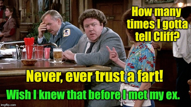 How many times I gotta tell Cliff? Never, ever trust a fart! Wish I knew that before I met my ex. | made w/ Imgflip meme maker