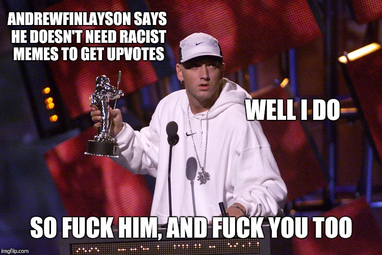 ANDREWFINLAYSON SAYS HE DOESN'T NEED RACIST MEMES TO GET UPVOTES SO F**K HIM, AND F**K YOU TOO WELL I DO | made w/ Imgflip meme maker