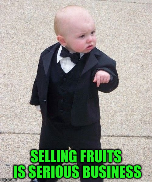 SELLING FRUITS IS SERIOUS BUSINESS | made w/ Imgflip meme maker