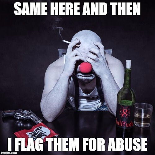 SAME HERE AND THEN I FLAG THEM FOR ABUSE | made w/ Imgflip meme maker