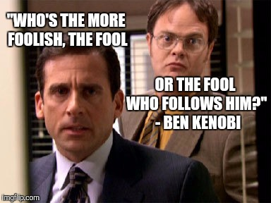 "Not my best work, but just something I thought of | OR THE FOOL WHO FOLLOWS HIM?""  - BEN KENOBI ""WHO'S THE MORE FOOLISH, THE FOOL 