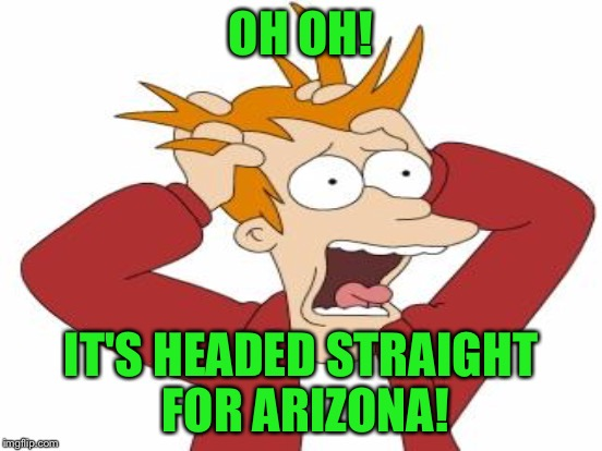 OH OH! IT'S HEADED STRAIGHT FOR ARIZONA! | made w/ Imgflip meme maker