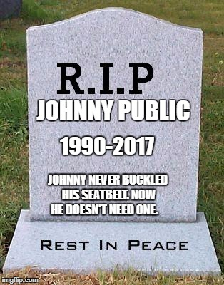 RIP headstone | JOHNNY PUBLIC JOHNNY NEVER BUCKLED HIS SEATBELT. NOW HE DOESN'T NEED ONE. 1990-2017 | image tagged in rip headstone | made w/ Imgflip meme maker