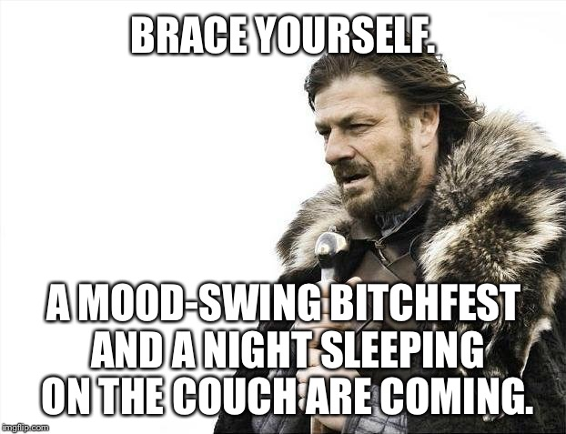 Another bitchfest coming | BRACE YOURSELF. A MOOD-SWING B**CHFEST AND A NIGHT SLEEPING ON THE COUCH ARE COMING. | image tagged in memes,brace yourselves x is coming,husband wife,sleeping on couch,karma's a bitch,angry woman | made w/ Imgflip meme maker