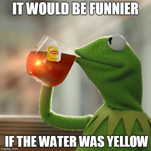 But Thats None Of My Business Meme | IT WOULD BE FUNNIER IF THE WATER WAS YELLOW | image tagged in memes,but thats none of my business,kermit the frog | made w/ Imgflip meme maker