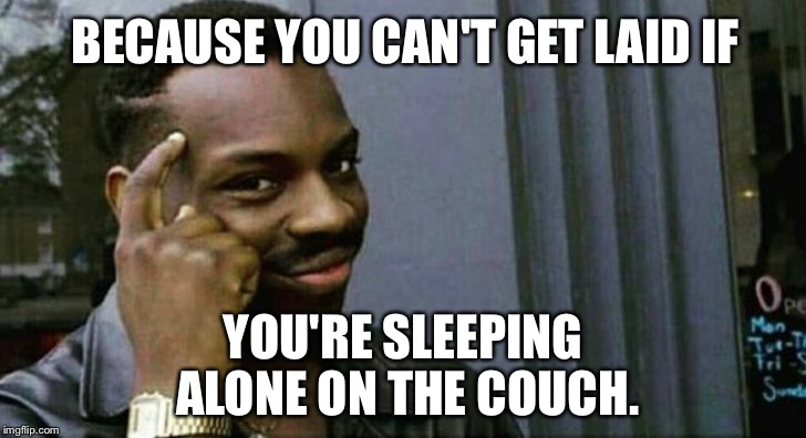 Sex therapy couch | BECAUSE YOU CAN'T GET LAID IF YOU'RE SLEEPING ALONE ON THE COUCH. | image tagged in you can't x if you x,sex jokes,sleeping on couch,husband wife,getting laid,think about it | made w/ Imgflip meme maker